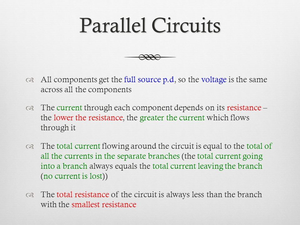 Parallel Circuits  All components get the full source p.d, so the voltage is the same across all the components  The current through each component depends on its resistance – the lower the resistance, the greater the current which flows through it  The total current flowing around the circuit is equal to the total of all the currents in the separate branches (the total current going into a branch always equals the total current leaving the branch (no current is lost))  The total resistance of the circuit is always less than the branch with the smallest resistance