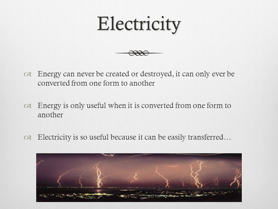 Electricity  Energy can never be created or destroyed, it can only ever be converted from one form to another  Energy is only useful when it is converted from one form to another  Electricity is so useful because it can be easily transferred…