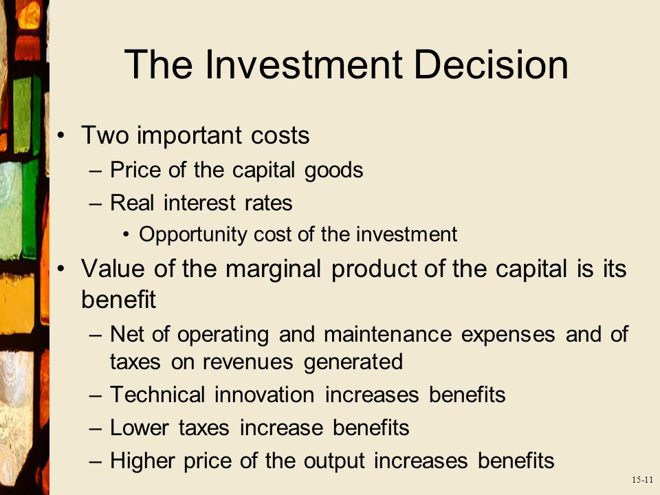 15-11 The Investment Decision Two important costs –Price of the capital goods –Real interest rates Opportunity cost of the investment Value of the marginal product of the capital is its benefit –Net of operating and maintenance expenses and of taxes on revenues generated –Technical innovation increases benefits –Lower taxes increase benefits –Higher price of the output increases benefits