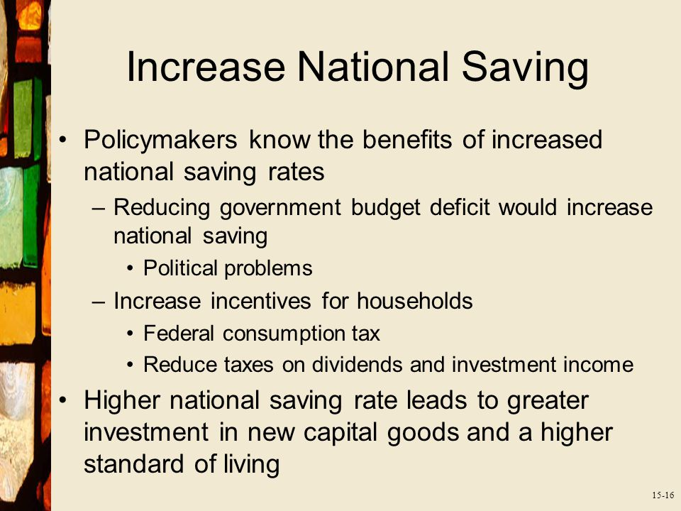 15-16 Increase National Saving Policymakers know the benefits of increased national saving rates –Reducing government budget deficit would increase national saving Political problems –Increase incentives for households Federal consumption tax Reduce taxes on dividends and investment income Higher national saving rate leads to greater investment in new capital goods and a higher standard of living