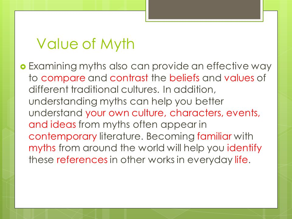 Value of Myth  Examining myths also can provide an effective way to compare and contrast the beliefs and values of different traditional cultures.
