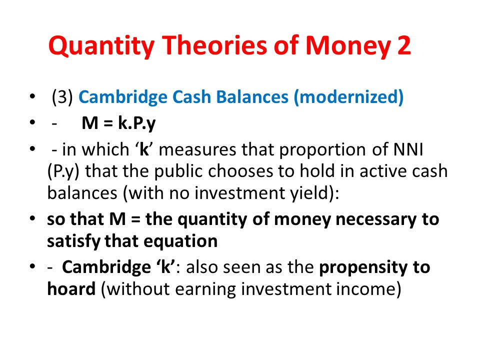 Quantity Theories of Money 2 (3) Cambridge Cash Balances (modernized) - M = k.P.y - in which 'k' measures that proportion of NNI (P.y) that the public chooses to hold in active cash balances (with no investment yield): so that M = the quantity of money necessary to satisfy that equation - Cambridge 'k': also seen as the propensity to hoard (without earning investment income)