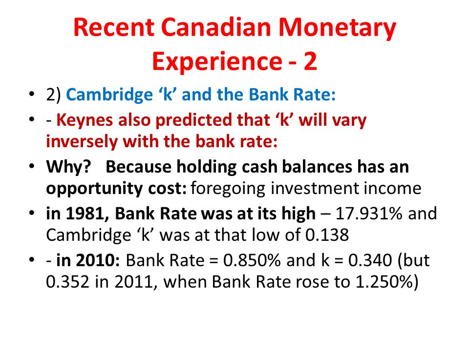 Recent Canadian Monetary Experience - 2 2) Cambridge 'k' and the Bank Rate: - Keynes also predicted that 'k' will vary inversely with the bank rate: Why.