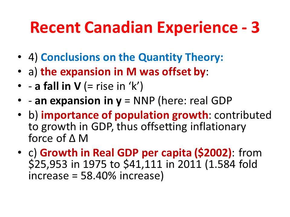 Recent Canadian Experience - 3 4) Conclusions on the Quantity Theory: a) the expansion in M was offset by: - a fall in V (= rise in 'k') - an expansion in y = NNP (here: real GDP b) importance of population growth: contributed to growth in GDP, thus offsetting inflationary force of Δ M c) Growth in Real GDP per capita ($2002): from $25,953 in 1975 to $41,111 in 2011 (1.584 fold increase = 58.40% increase)