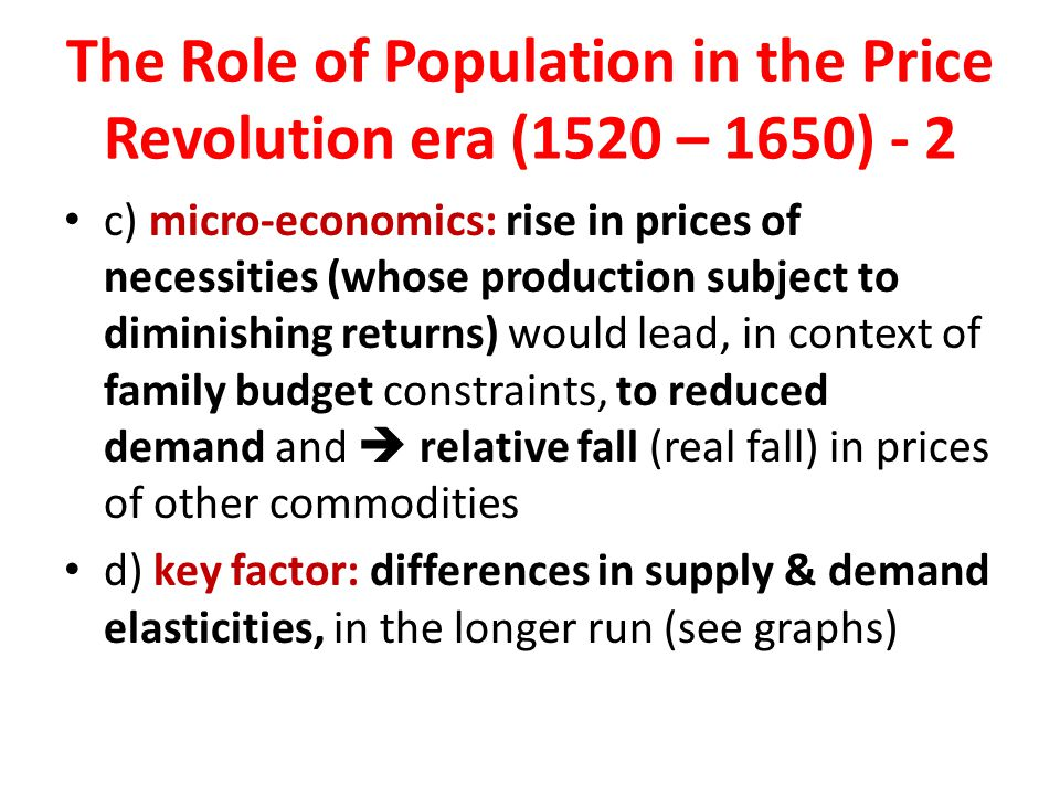 The Role of Population in the Price Revolution era (1520 – 1650) - 2 c) micro-economics: rise in prices of necessities (whose production subject to diminishing returns) would lead, in context of family budget constraints, to reduced demand and  relative fall (real fall) in prices of other commodities d) key factor: differences in supply & demand elasticities, in the longer run (see graphs)