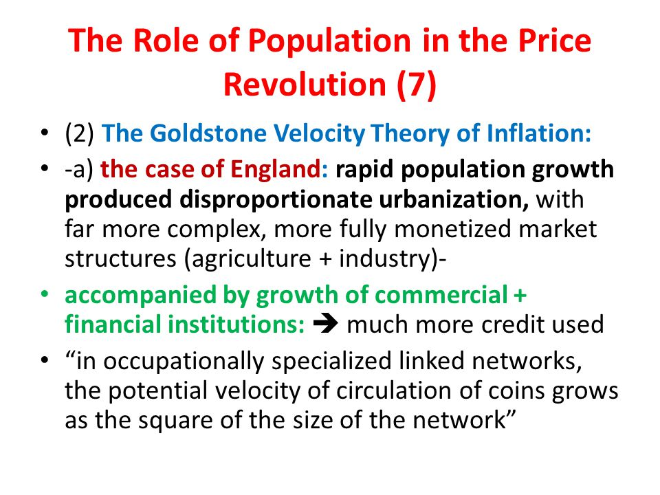 The Role of Population in the Price Revolution (7) (2) The Goldstone Velocity Theory of Inflation: -a) the case of England: rapid population growth produced disproportionate urbanization, with far more complex, more fully monetized market structures (agriculture + industry)- accompanied by growth of commercial + financial institutions:  much more credit used in occupationally specialized linked networks, the potential velocity of circulation of coins grows as the square of the size of the network