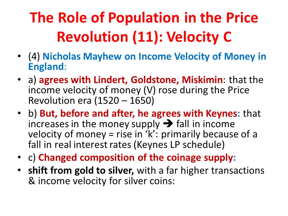 The Role of Population in the Price Revolution (11): Velocity C (4) Nicholas Mayhew on Income Velocity of Money in England: a) agrees with Lindert, Goldstone, Miskimin: that the income velocity of money (V) rose during the Price Revolution era (1520 – 1650) b) But, before and after, he agrees with Keynes: that increases in the money supply  fall in income velocity of money = rise in 'k': primarily because of a fall in real interest rates (Keynes LP schedule) c) Changed composition of the coinage supply: shift from gold to silver, with a far higher transactions & income velocity for silver coins: