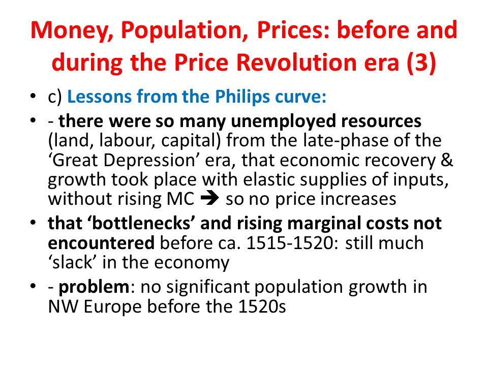 Money, Population, Prices: before and during the Price Revolution era (3) c) Lessons from the Philips curve: - there were so many unemployed resources (land, labour, capital) from the late-phase of the 'Great Depression' era, that economic recovery & growth took place with elastic supplies of inputs, without rising MC  so no price increases that 'bottlenecks' and rising marginal costs not encountered before ca.