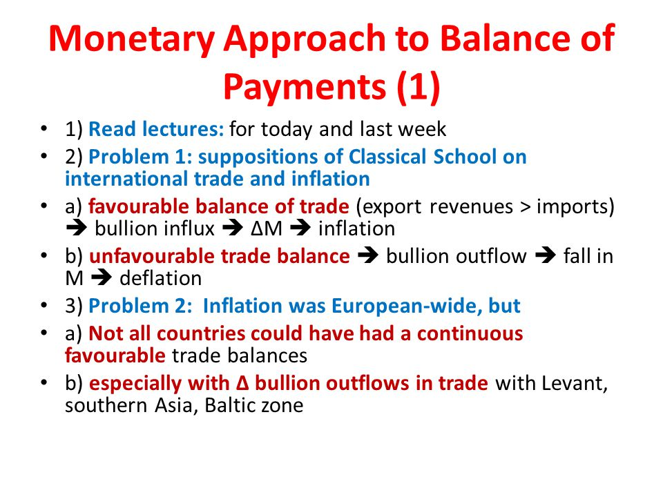 Monetary Approach to Balance of Payments (1) 1) Read lectures: for today and last week 2) Problem 1: suppositions of Classical School on international trade and inflation a) favourable balance of trade (export revenues > imports)  bullion influx  ΔM  inflation b) unfavourable trade balance  bullion outflow  fall in M  deflation 3) Problem 2: Inflation was European-wide, but a) Not all countries could have had a continuous favourable trade balances b) especially with Δ bullion outflows in trade with Levant, southern Asia, Baltic zone