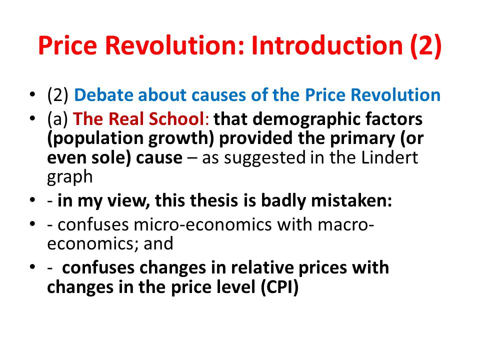 Price Revolution: Introduction (2) (2) Debate about causes of the Price Revolution (a) The Real School: that demographic factors (population growth) provided the primary (or even sole) cause – as suggested in the Lindert graph - in my view, this thesis is badly mistaken: - confuses micro-economics with macro- economics; and - confuses changes in relative prices with changes in the price level (CPI)