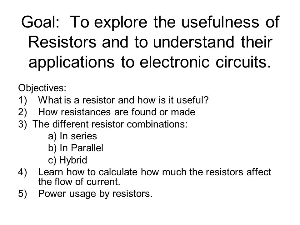 Goal: To explore the usefulness of Resistors and to understand ...