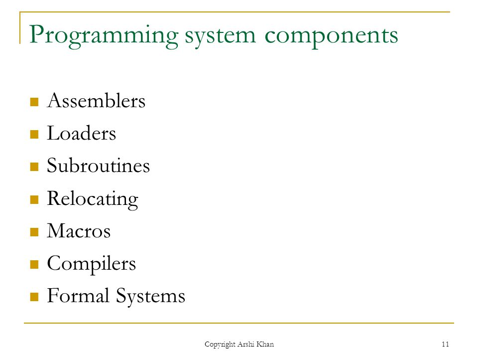 Copyright Arshi Khan 11 Programming system components Assemblers Loaders Subroutines Relocating Macros Compilers Formal Systems