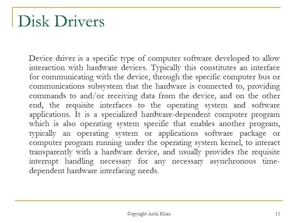 Copyright Arshi Khan 15 Disk Drivers Device driver is a specific type of computer software developed to allow interaction with hardware devices.