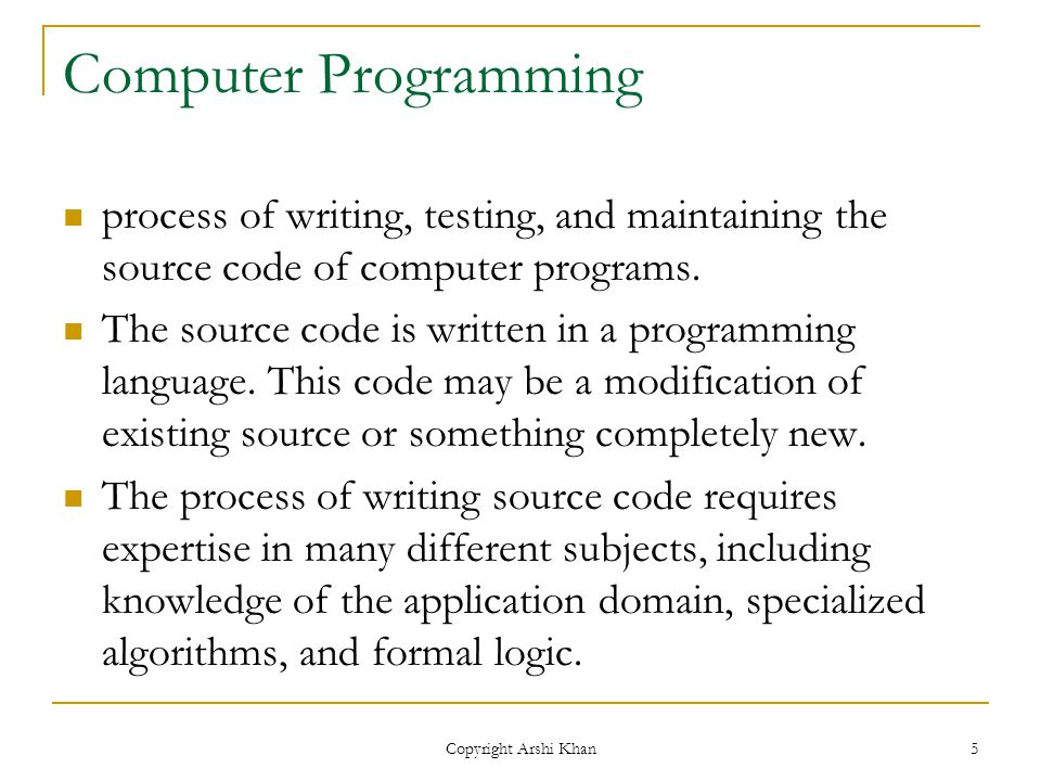 Copyright Arshi Khan 5 Computer Programming process of writing, testing, and maintaining the source code of computer programs.