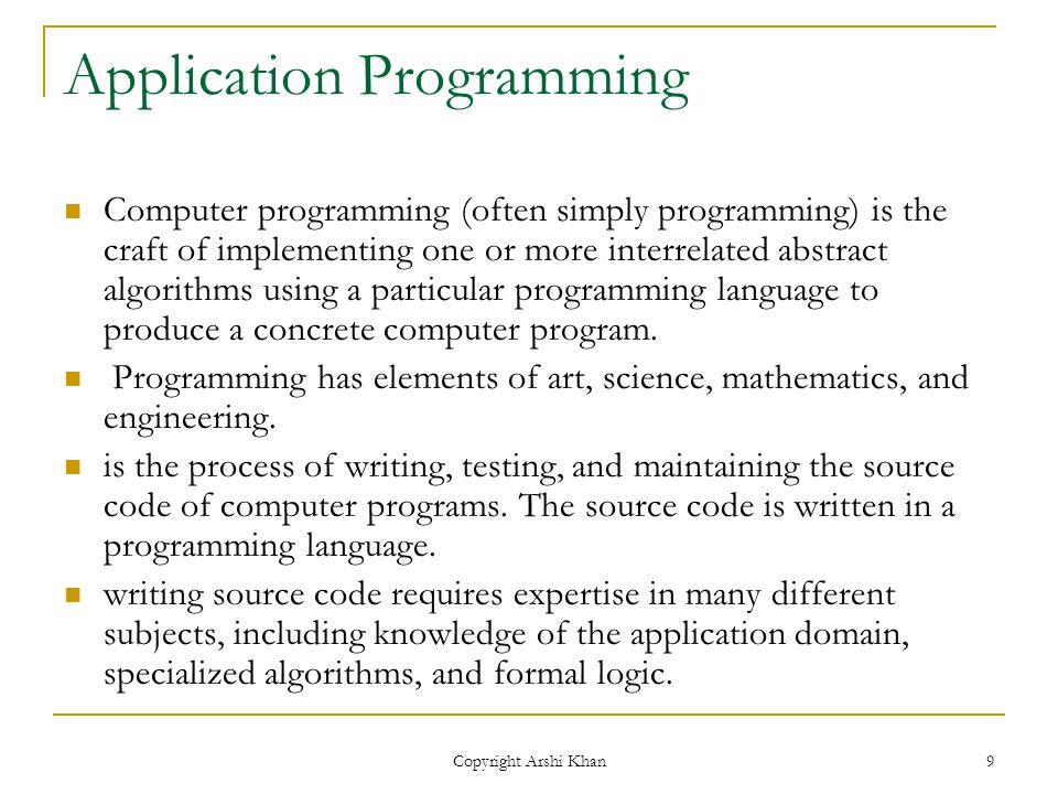 Copyright Arshi Khan 9 Application Programming Computer programming (often simply programming) is the craft of implementing one or more interrelated abstract algorithms using a particular programming language to produce a concrete computer program.
