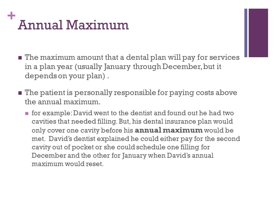 + Annual Maximum The maximum amount that a dental plan will pay for services in a plan year (usually January through December, but it depends on your plan).