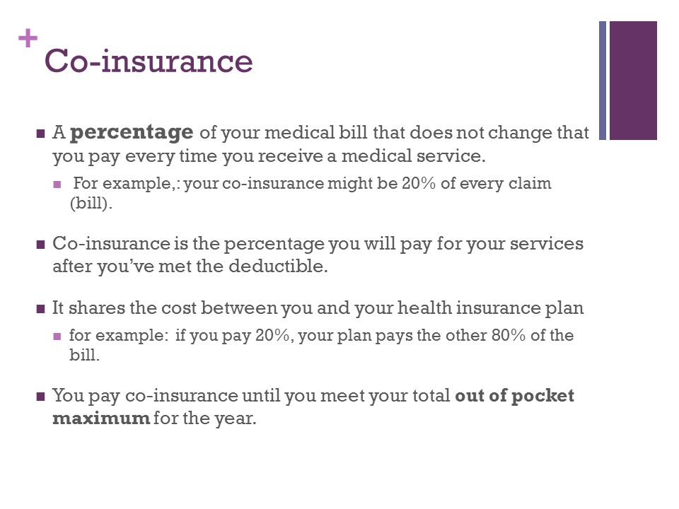 + Co-insurance A percentage of your medical bill that does not change that you pay every time you receive a medical service.