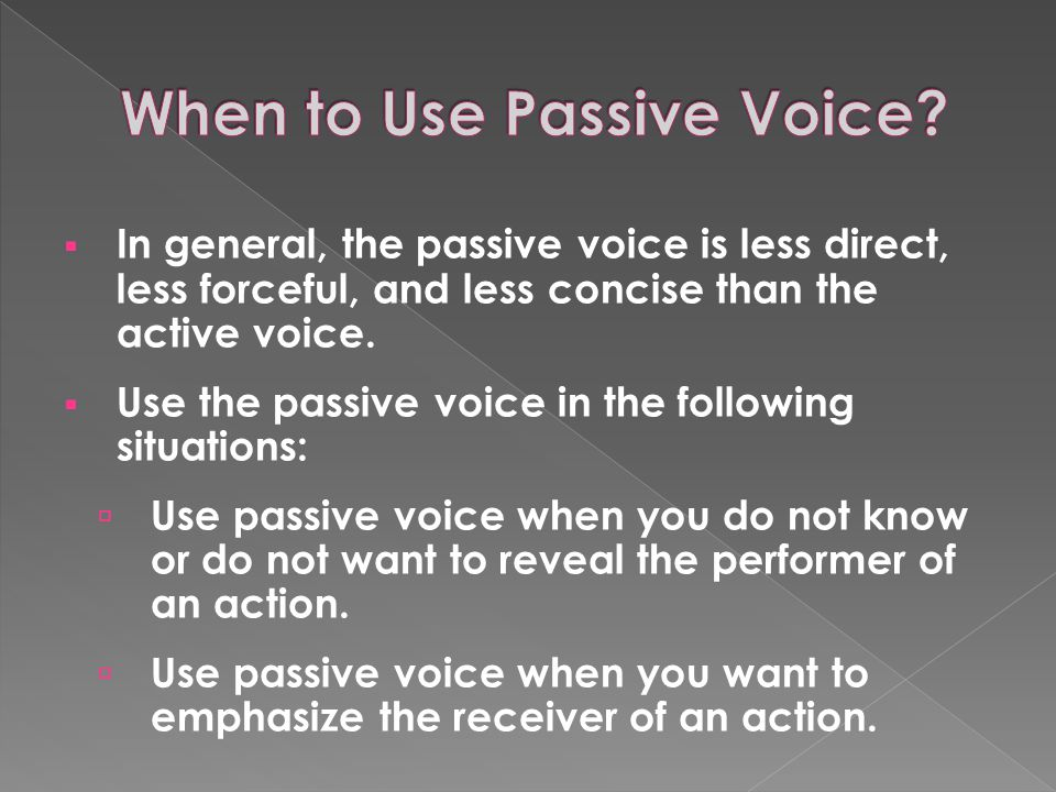  In general, the passive voice is less direct, less forceful, and less concise than the active voice.