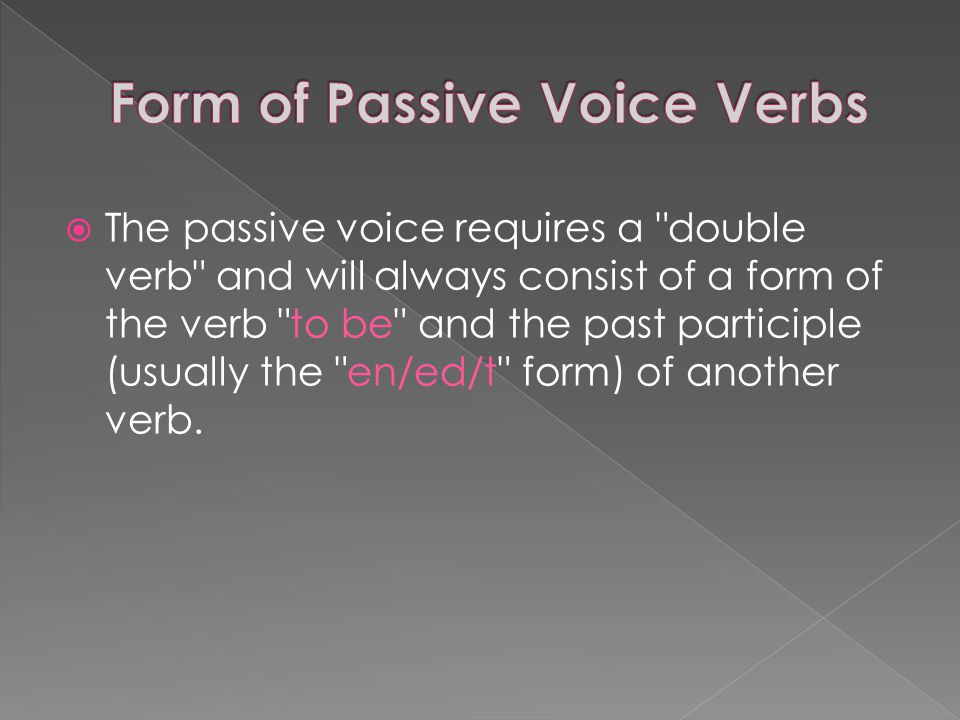  The passive voice requires a double verb and will always consist of a form of the verb to be and the past participle (usually the en/ed/t form) of another verb.