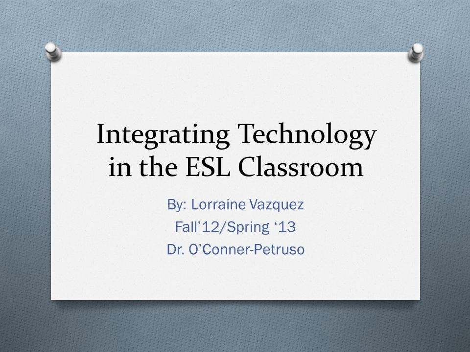 Integrating Technology in the ESL Classroom By: Lorraine Vazquez Fall'12/Spring '13 Dr.
