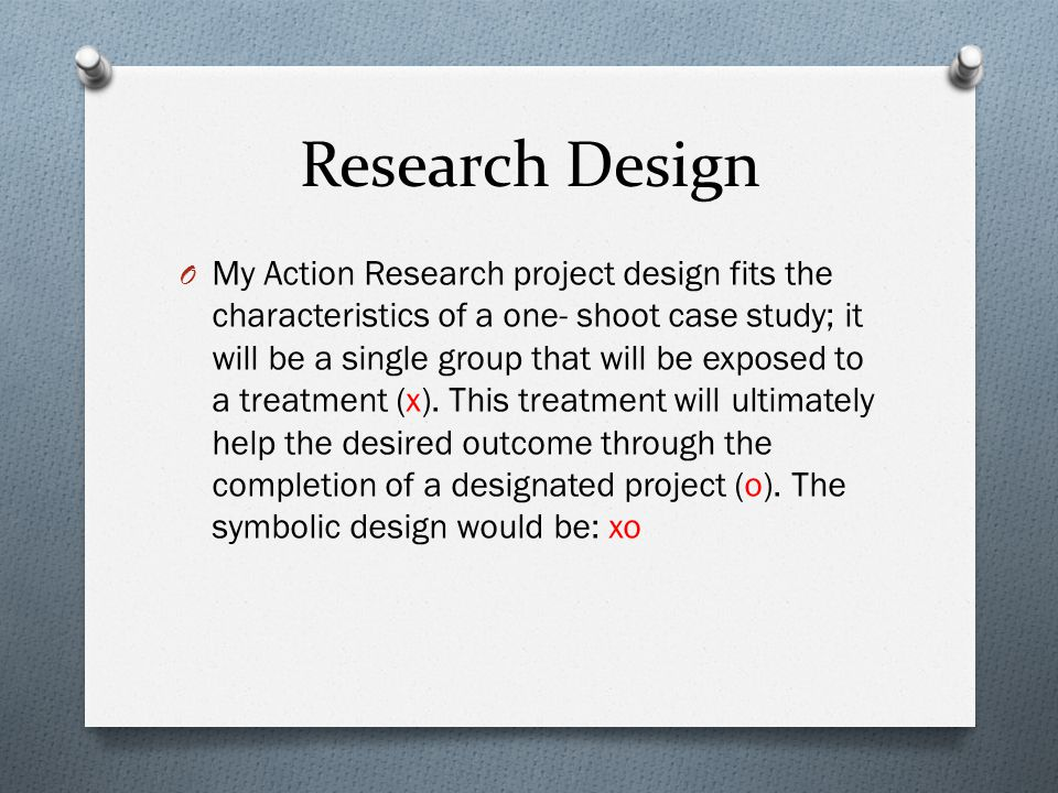 Research Design O My Action Research project design fits the characteristics of a one- shoot case study; it will be a single group that will be exposed to a treatment (x).