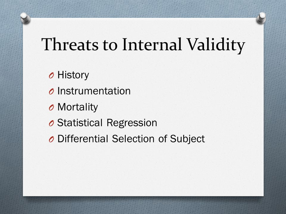 Threats to Internal Validity O History O Instrumentation O Mortality O Statistical Regression O Differential Selection of Subject