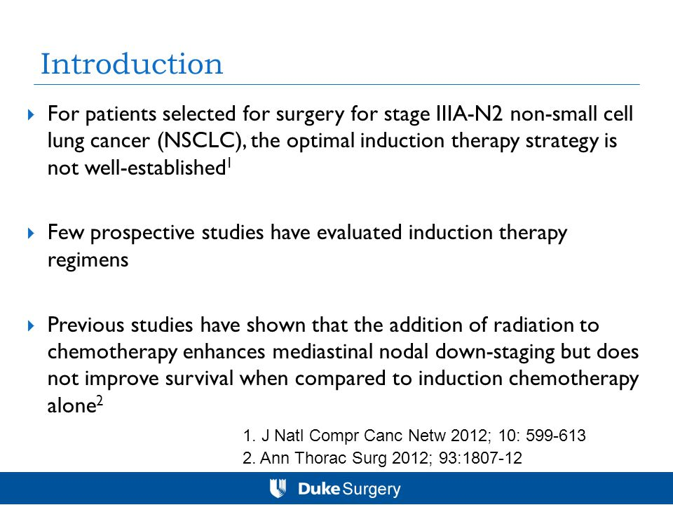 Introduction  For patients selected for surgery for stage IIIA-N2 non-small cell lung cancer (NSCLC), the optimal induction therapy strategy is not well-established 1  Few prospective studies have evaluated induction therapy regimens  Previous studies have shown that the addition of radiation to chemotherapy enhances mediastinal nodal down-staging but does not improve survival when compared to induction chemotherapy alone 2 2.