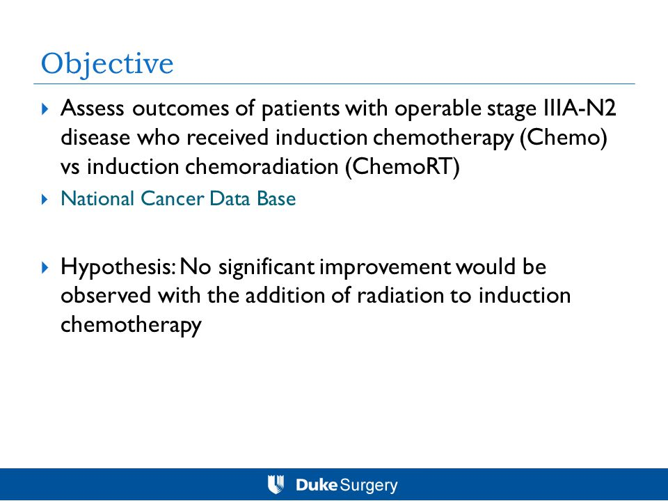 Objective  Assess outcomes of patients with operable stage IIIA-N2 disease who received induction chemotherapy (Chemo) vs induction chemoradiation (ChemoRT)  National Cancer Data Base  Hypothesis: No significant improvement would be observed with the addition of radiation to induction chemotherapy