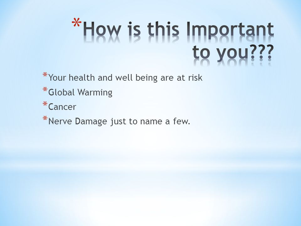 * Your health and well being are at risk * Global Warming * Cancer * Nerve Damage just to name a few.