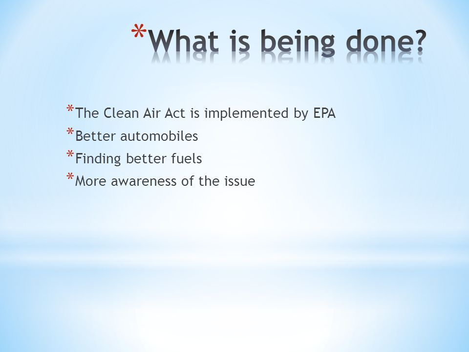 * The Clean Air Act is implemented by EPA * Better automobiles * Finding better fuels * More awareness of the issue