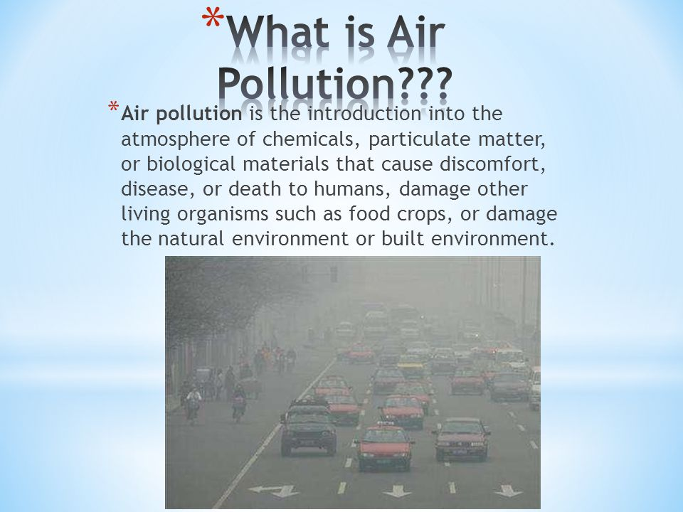 * Air pollution is the introduction into the atmosphere of chemicals, particulate matter, or biological materials that cause discomfort, disease, or death to humans, damage other living organisms such as food crops, or damage the natural environment or built environment.