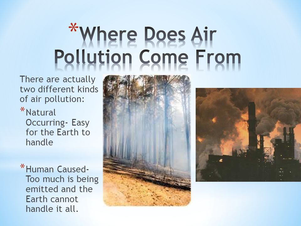 There are actually two different kinds of air pollution: * Natural Occurring- Easy for the Earth to handle * Human Caused- Too much is being emitted and the Earth cannot handle it all.