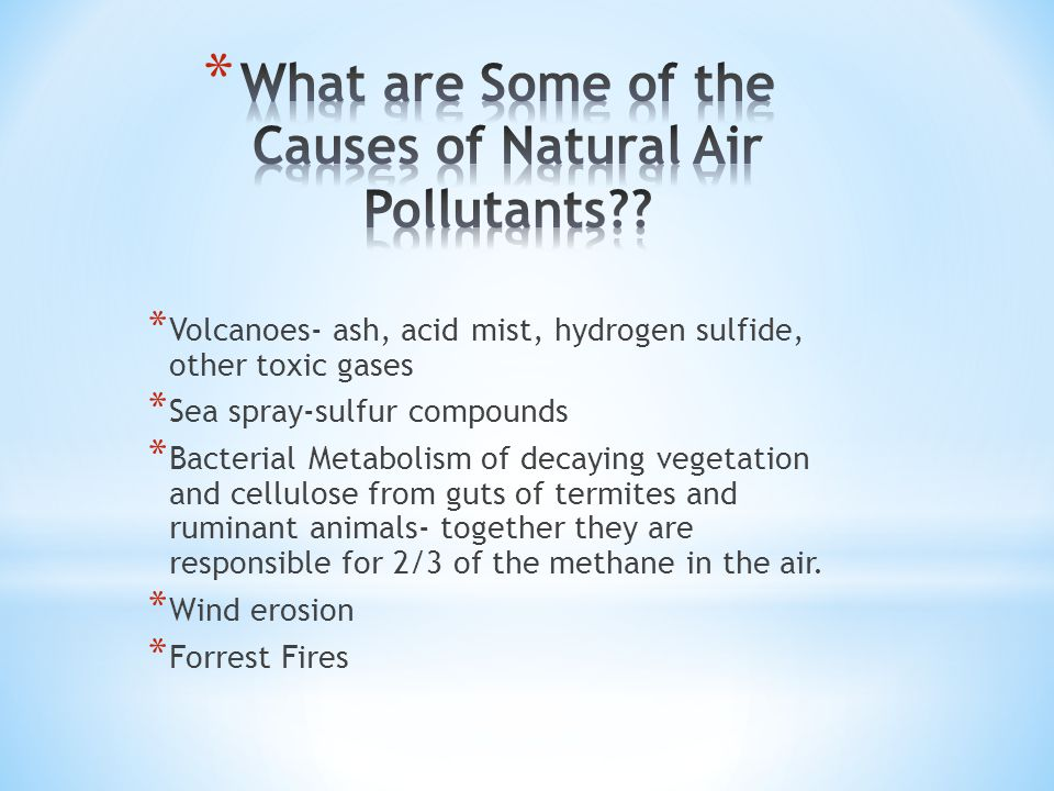 * Volcanoes- ash, acid mist, hydrogen sulfide, other toxic gases * Sea spray-sulfur compounds * Bacterial Metabolism of decaying vegetation and cellulose from guts of termites and ruminant animals- together they are responsible for 2/3 of the methane in the air.