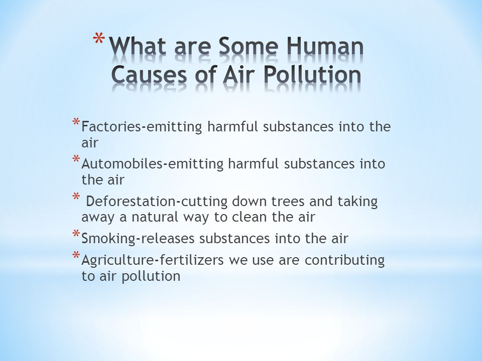 * Factories-emitting harmful substances into the air * Automobiles-emitting harmful substances into the air * Deforestation-cutting down trees and taking away a natural way to clean the air * Smoking-releases substances into the air * Agriculture-fertilizers we use are contributing to air pollution