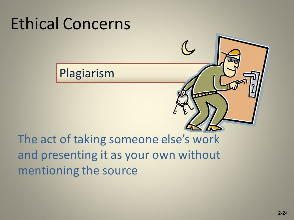 Ethical Concerns The act of taking someone else's work and presenting it as your own without mentioning the source Plagiarism 2-24