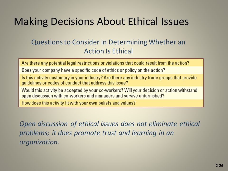 Making Decisions About Ethical Issues Questions to Consider in Determining Whether an Action Is Ethical Open discussion of ethical issues does not eliminate ethical problems; it does promote trust and learning in an organization.