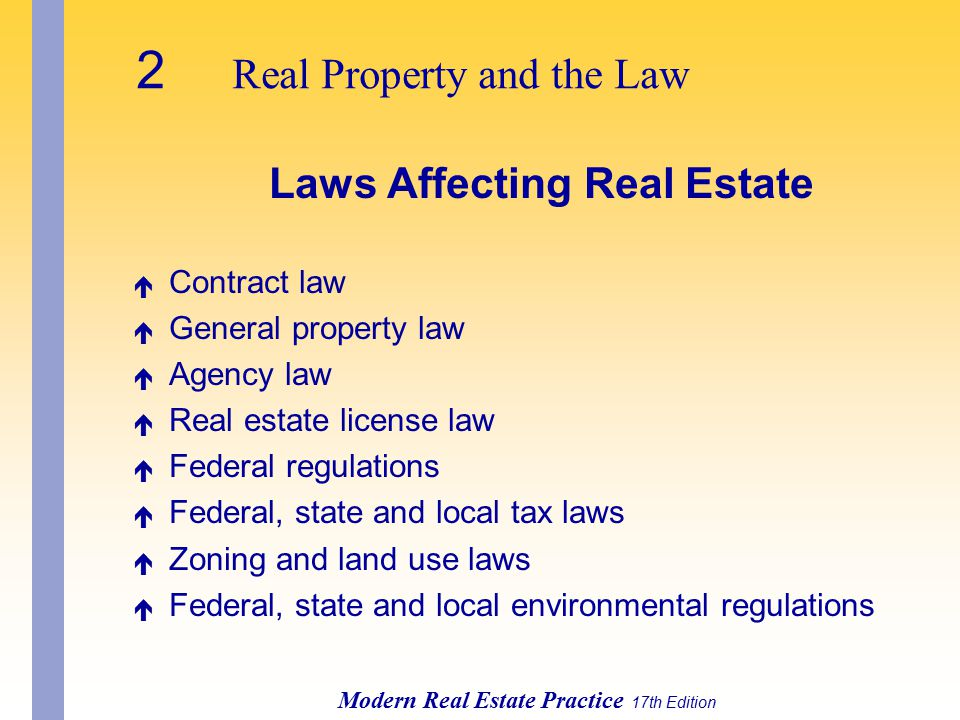 2 Real Property and the Law Modern Real Estate Practice 17th Edition Laws Affecting Real Estate é Contract law é General property law é Agency law é Real estate license law é Federal regulations é Federal, state and local tax laws é Zoning and land use laws é Federal, state and local environmental regulations