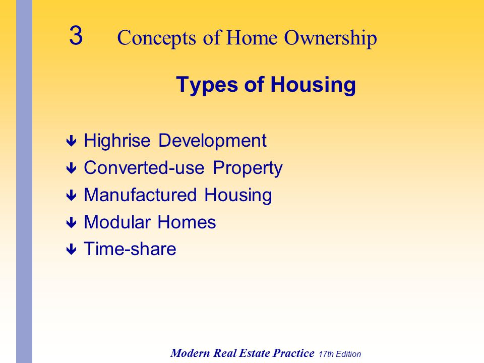 3 Concepts of Home Ownership Modern Real Estate Practice 17th Edition Types of Housing ê Highrise Development ê Converted-use Property ê Manufactured Housing ê Modular Homes ê Time-share