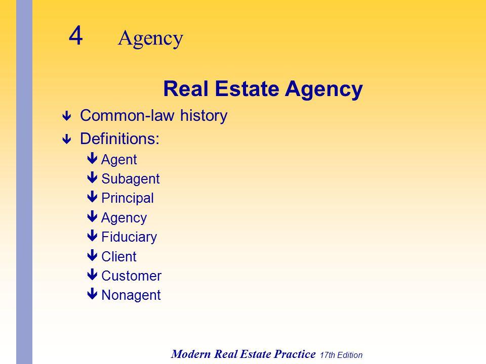Modern Real Estate Practice 17th Edition Real Estate Agency ê Common-law history ê Definitions: êAgent êSubagent êPrincipal êAgency êFiduciary êClient êCustomer êNonagent