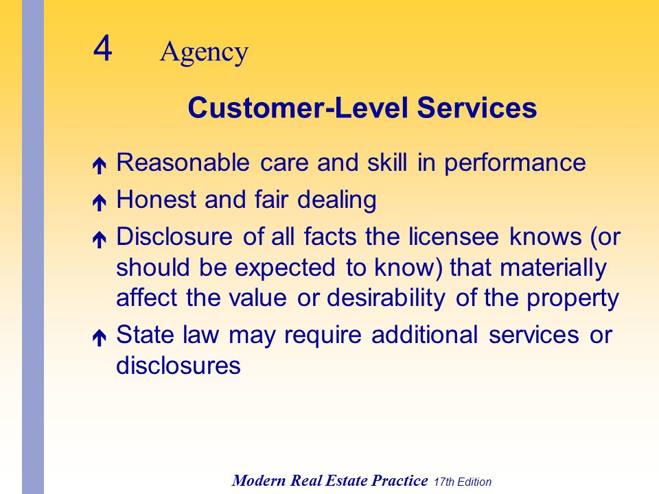 4 Agency Modern Real Estate Practice 17th Edition Customer-Level Services é Reasonable care and skill in performance é Honest and fair dealing é Disclosure of all facts the licensee knows (or should be expected to know) that materially affect the value or desirability of the property é State law may require additional services or disclosures