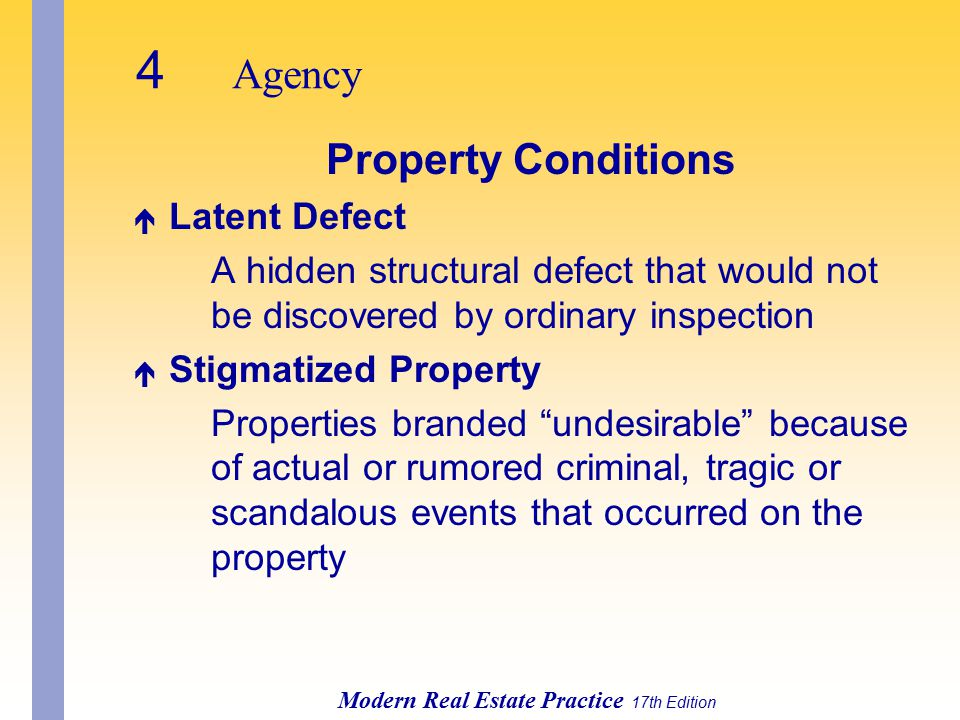 4 Agency Modern Real Estate Practice 17th Edition Property Conditions é Latent Defect A hidden structural defect that would not be discovered by ordinary inspection é Stigmatized Property Properties branded undesirable because of actual or rumored criminal, tragic or scandalous events that occurred on the property