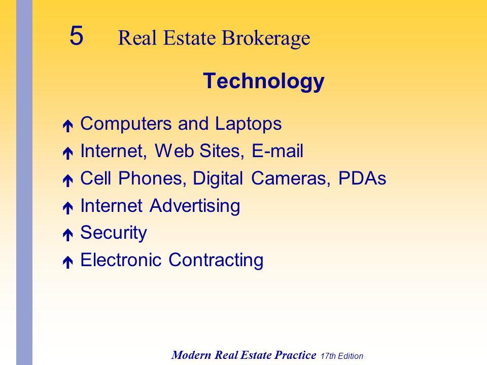 5 Real Estate Brokerage Modern Real Estate Practice 17th Edition Technology é Computers and Laptops é Internet, Web Sites, E-mail é Cell Phones, Digital Cameras, PDAs é Internet Advertising é Security é Electronic Contracting