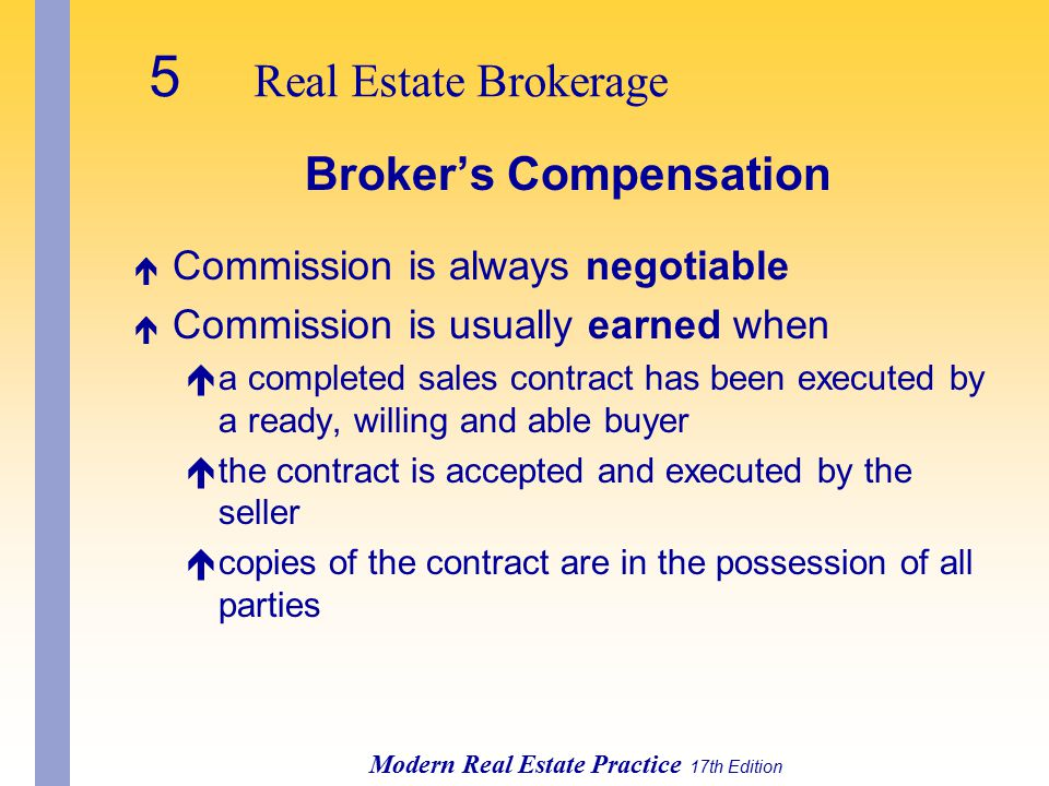 5 Real Estate Brokerage Modern Real Estate Practice 17th Edition Broker's Compensation é Commission is always negotiable é Commission is usually earned when éa completed sales contract has been executed by a ready, willing and able buyer éthe contract is accepted and executed by the seller écopies of the contract are in the possession of all parties