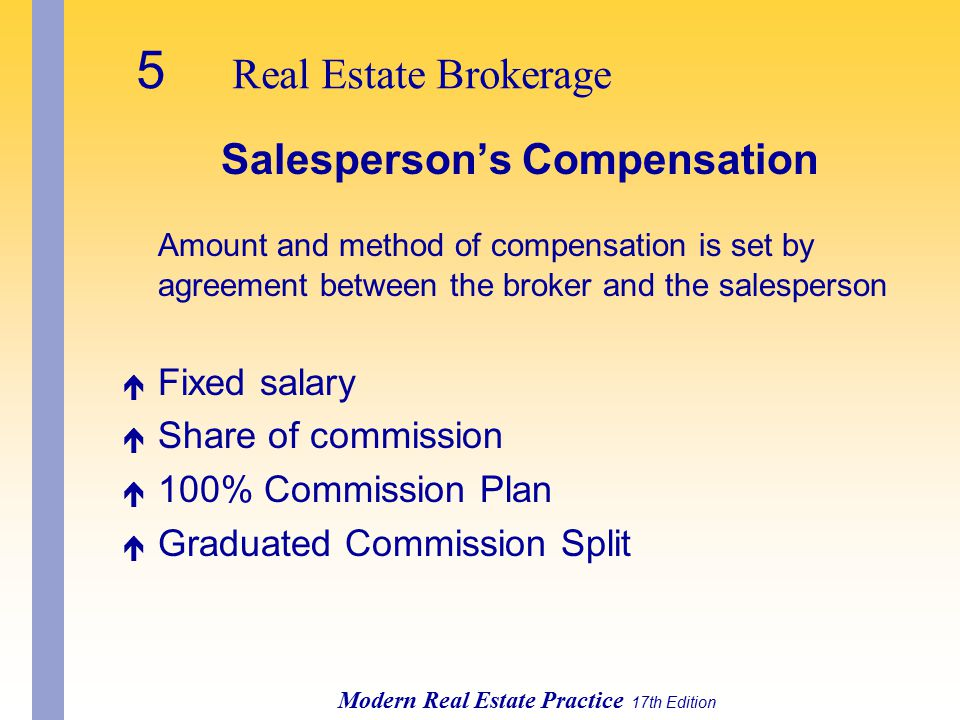 5 Real Estate Brokerage Modern Real Estate Practice 17th Edition Salesperson's Compensation Amount and method of compensation is set by agreement between the broker and the salesperson é Fixed salary é Share of commission é 100% Commission Plan é Graduated Commission Split