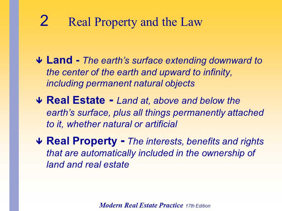 2 Real Property and the Law Modern Real Estate Practice 17th Edition ê Land - The earth's surface extending downward to the center of the earth and upward to infinity, including permanent natural objects ê Real Estate - Land at, above and below the earth's surface, plus all things permanently attached to it, whether natural or artificial ê Real Property - The interests, benefits and rights that are automatically included in the ownership of land and real estate