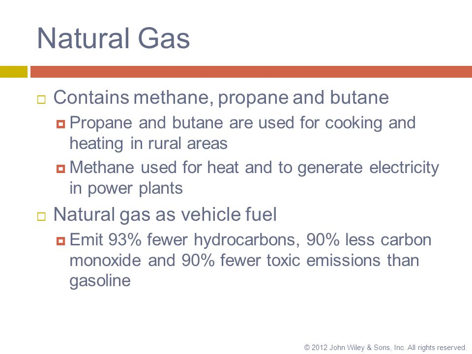 Natural Gas  Contains methane, propane and butane  Propane and butane are used for cooking and heating in rural areas  Methane used for heat and to generate electricity in power plants  Natural gas as vehicle fuel  Emit 93% fewer hydrocarbons, 90% less carbon monoxide and 90% fewer toxic emissions than gasoline © 2012 John Wiley & Sons, Inc.