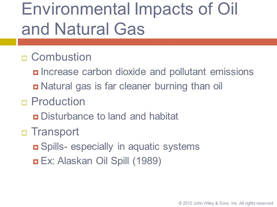 Environmental Impacts of Oil and Natural Gas  Combustion  Increase carbon dioxide and pollutant emissions  Natural gas is far cleaner burning than oil  Production  Disturbance to land and habitat  Transport  Spills- especially in aquatic systems  Ex: Alaskan Oil Spill (1989) © 2012 John Wiley & Sons, Inc.