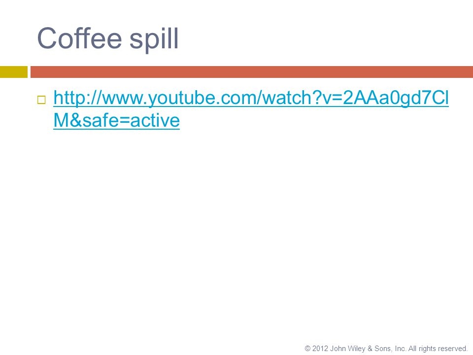 Coffee spill    v=2AAa0gd7Cl M&safe=active   v=2AAa0gd7Cl M&safe=active © 2012 John Wiley & Sons, Inc.