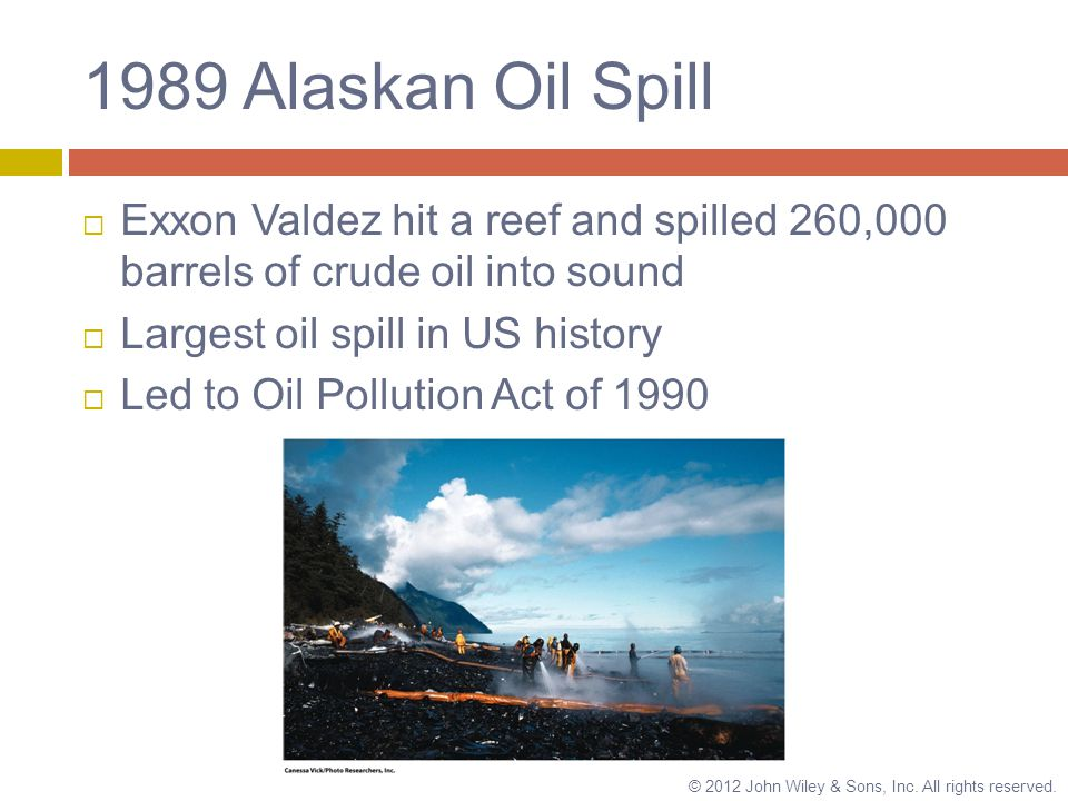 1989 Alaskan Oil Spill  Exxon Valdez hit a reef and spilled 260,000 barrels of crude oil into sound  Largest oil spill in US history  Led to Oil Pollution Act of 1990 © 2012 John Wiley & Sons, Inc.