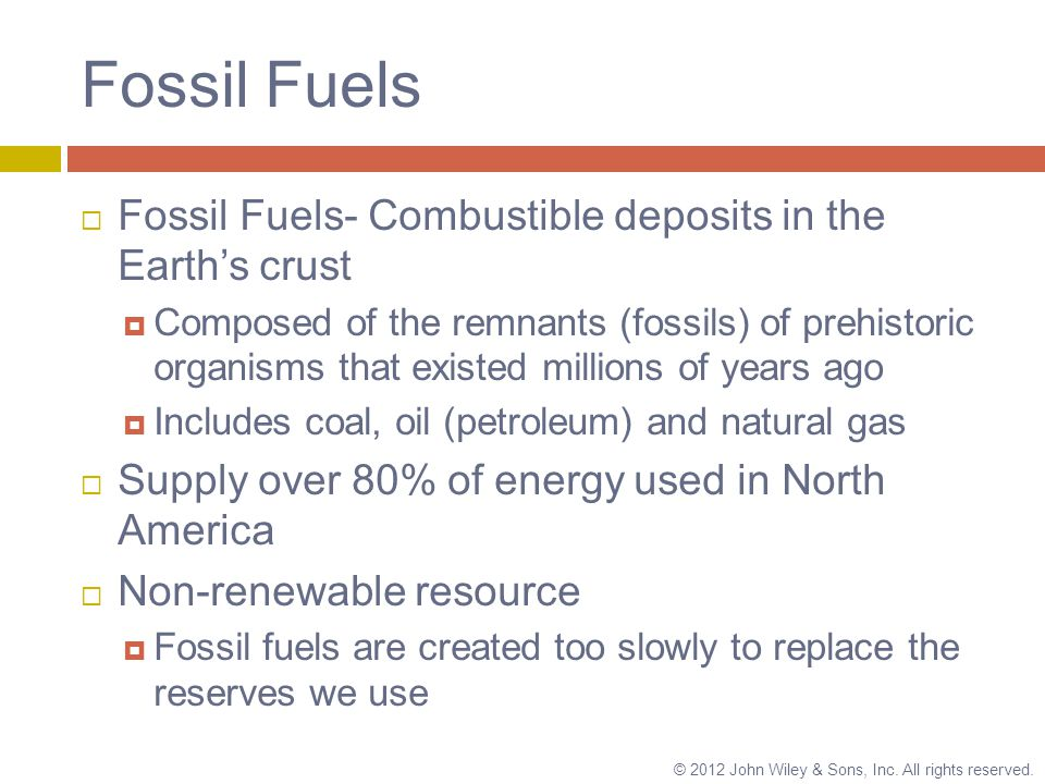 Fossil Fuels  Fossil Fuels- Combustible deposits in the Earth's crust  Composed of the remnants (fossils) of prehistoric organisms that existed millions of years ago  Includes coal, oil (petroleum) and natural gas  Supply over 80% of energy used in North America  Non-renewable resource  Fossil fuels are created too slowly to replace the reserves we use © 2012 John Wiley & Sons, Inc.